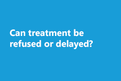 Can treatment be refused / delayed?